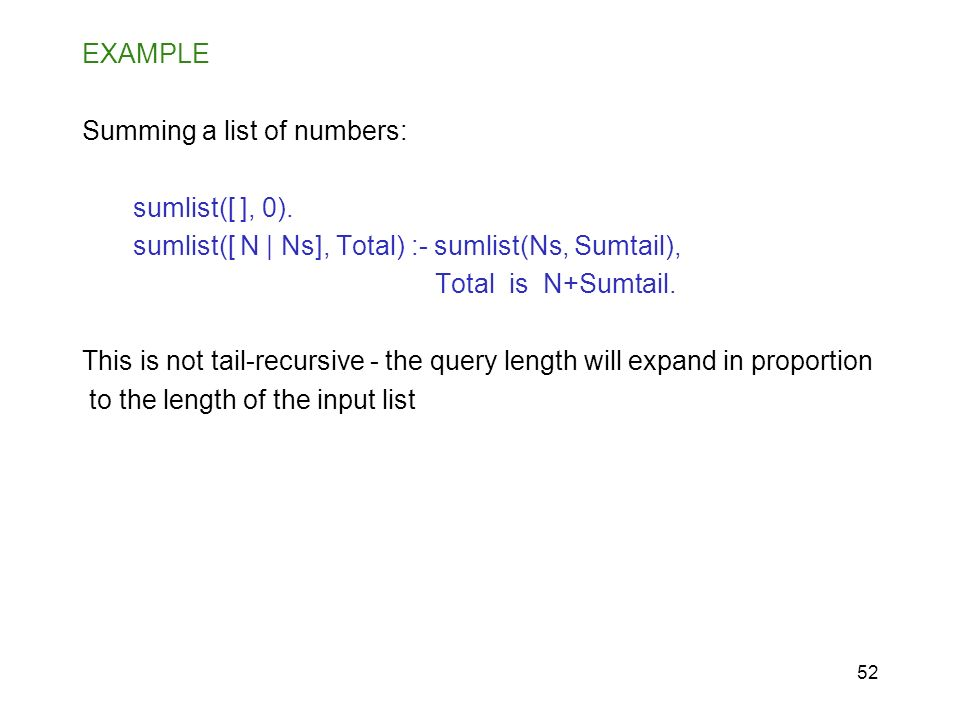 EXAMPLE Summing a list of numbers: sumlist([ ], 0). sumlist([ N | Ns], Total) :- sumlist(Ns, Sumtail),